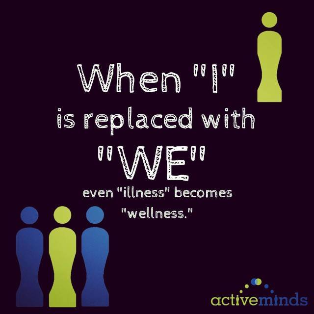 "When ""I"" is replaced with ""WE"" even ""illness"" becomes ""wellness"" -ActiveMinds"