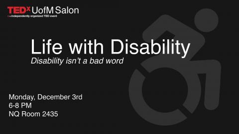 Life with Disability - Disability isn't a bad word TEDx UofM Salon Monday, December 3, 6-8PM NQ Room 2435